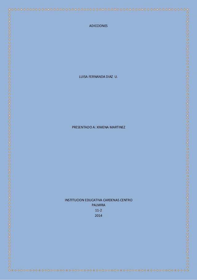 ADICCIONES LUISA FERNANDA DIAZ U. PRESENTADO A: XIMENA MARTINEZ INSTITUCION EDUCATIVA CARDENAS CENTRO PALMIRA 11-2 2014