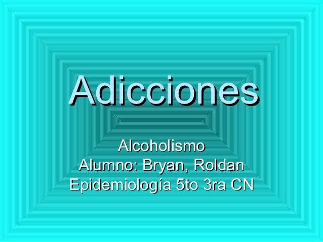 Adicciones      Alcoholismo Alumno: Bryan, RoldanEpidemiología 5to 3ra CN