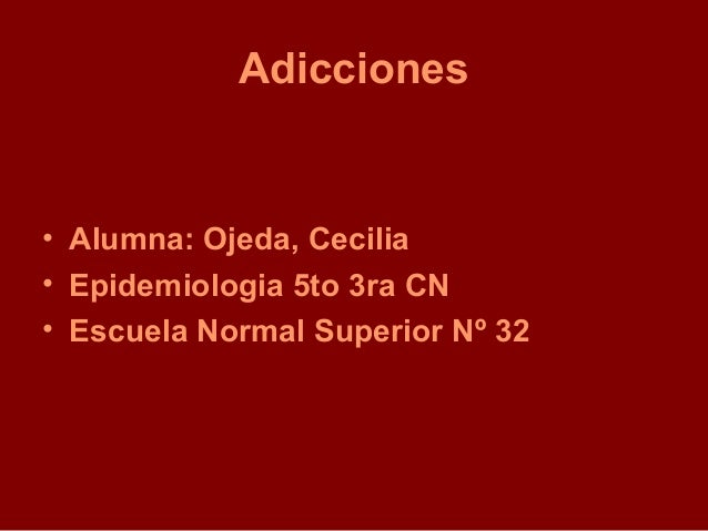 Adicciones• Alumna: Ojeda, Cecilia• Epidemiologia 5to 3ra CN• Escuela Normal Superior Nº 32