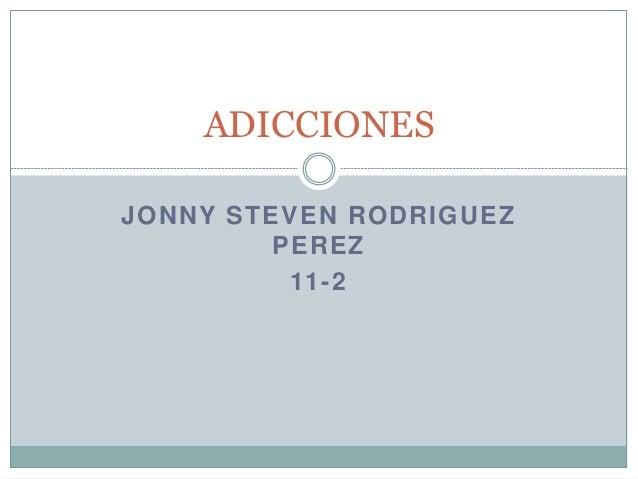 JONNY STEVEN RODRIGUEZ PEREZ 11-2 ADICCIONES