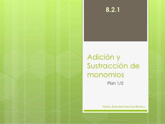 8.2.1Adición ySustracción demonomios       Plan 1/2    Profra. Eréndira Sánchez Blanco
