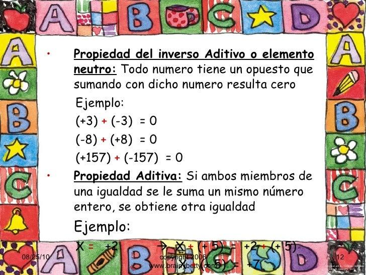 <ul><li>Propiedad del inverso Aditivo o elemento neutro:  Todo numero tiene un opuesto que sumando con dicho numero result...