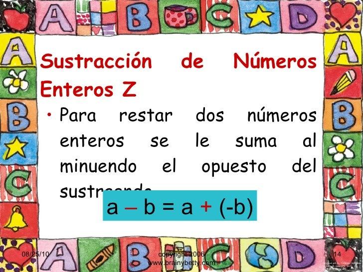 Sustracción de Números Enteros Z <ul><li>Para restar dos números enteros se le suma al minuendo el opuesto del sustraendo ...