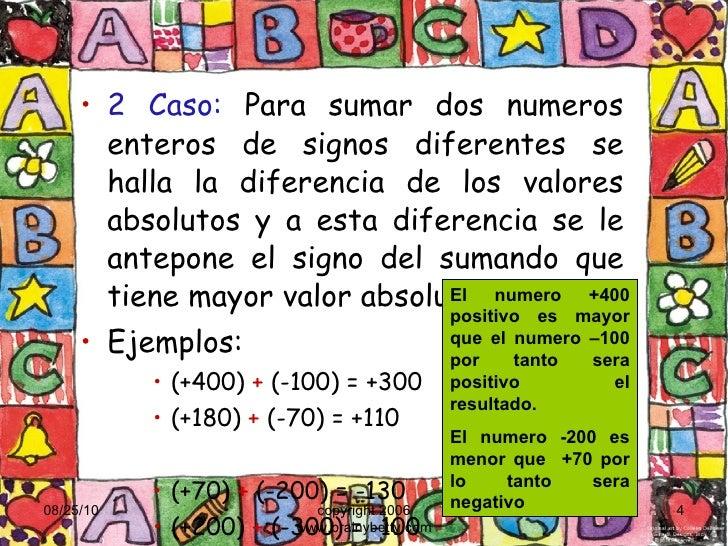 <ul><li>2 Caso:  Para sumar dos numeros enteros de signos diferentes se halla la diferencia de los valores absolutos y a e...