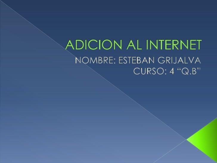 """ADICION AL INTERNET<br />NOMBRE: ESTEBAN GRIJALVA<br />CURSO: 4 """"Q.B""""<br />"""