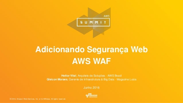 © 2016, Amazon Web Services, Inc. or its Affiliates. All rights reserved. Adicionando Segurança Web AWS WAF Heitor Vital, ...