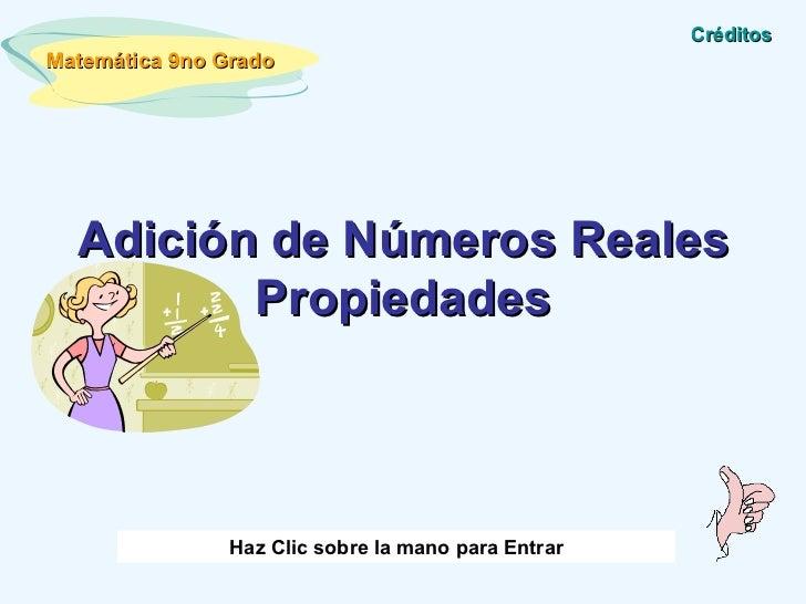 Adición de Números Reales Propiedades Matemática 9no Grado Haz Clic sobre la mano para Entrar Créditos