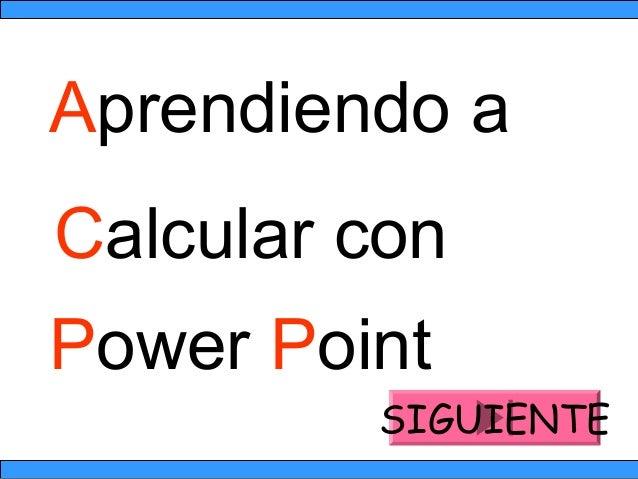 Aprendiendo a Calcular con Power Point SIGUIENTE