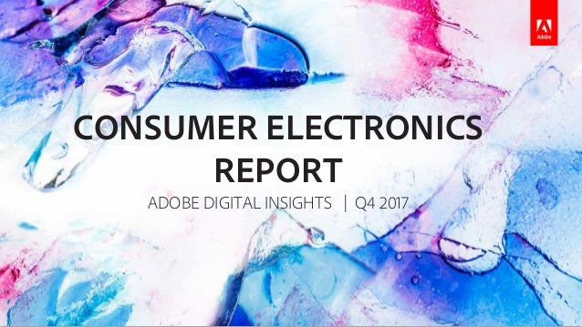 CONSUMER ELECTRONICS REPORT ADOBE DIGITAL INSIGHTS | Q4 2017