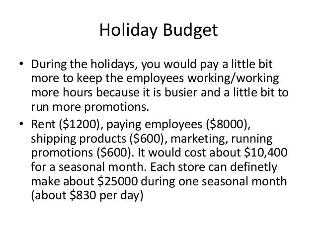 Holiday Budget • During the holidays, you would pay a little bit more to keep the employees working/working more hours bec...