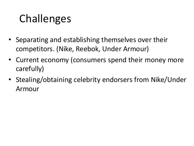 Challenges • Separating and establishing themselves over their competitors. (Nike, Reebok, Under Armour) • Current economy...