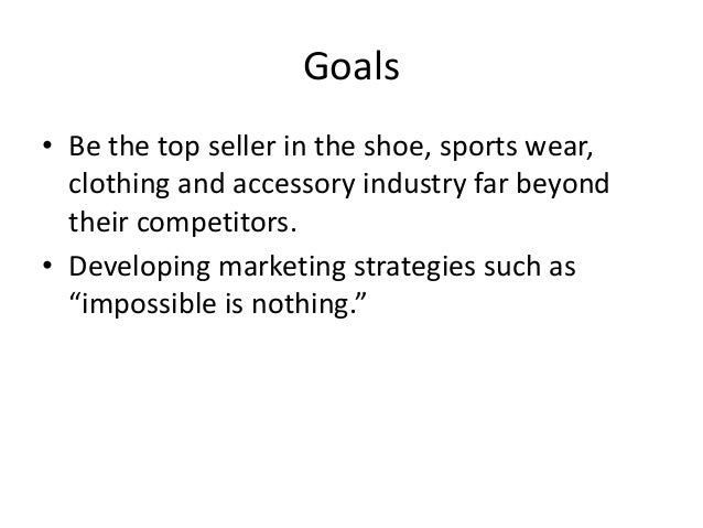 Goals • Be the top seller in the shoe, sports wear, clothing and accessory industry far beyond their competitors. • Develo...