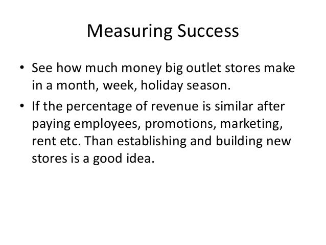 Measuring Success • See how much money big outlet stores make in a month, week, holiday season. • If the percentage of rev...