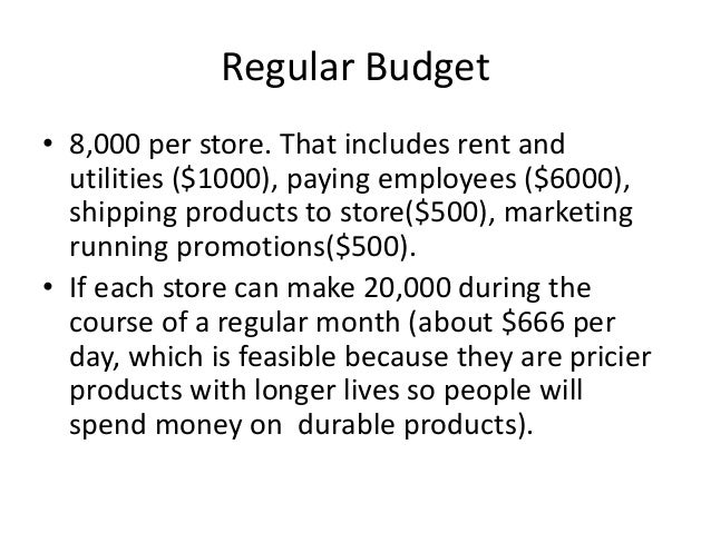 Regular Budget • 8,000 per store. That includes rent and utilities ($1000), paying employees ($6000), shipping products to...
