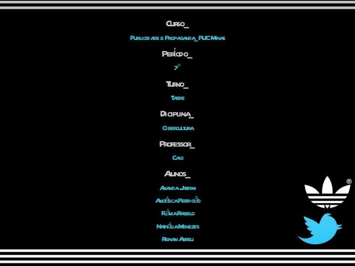 Curso_ Publicidade e Propaganda_PUC Minas Período_ 7° Turno_ Tarde Diciplina_ Cibercultura Professor_ Caio Alunos_ Ananda ...