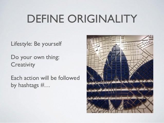 DEFINE ORIGINALITY Lifestyle: Be yourself Do your own thing: Creativity Each action will be followed by hashtags #…
