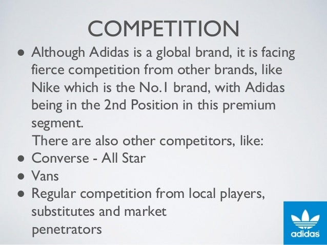 COMPETITION ● Although Adidas is a global brand, it is facing fierce competition from other brands, like Nike which is the...