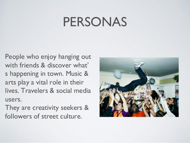 PERSONAS People who enjoy hanging out with friends & discover what' s happening in town. Music & arts play a vital role in...