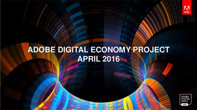 ADOBE DIGITAL INDEX |Adobe Digital Economy Project 1 ADOBE DIGITAL ECONOMY PROJECT APRIL 2016