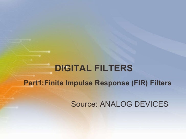 DIGITAL FILTERS <ul><li>Source: ANALOG DEVICES  </li></ul>Part1:Finite Impulse Response (FIR) Filters