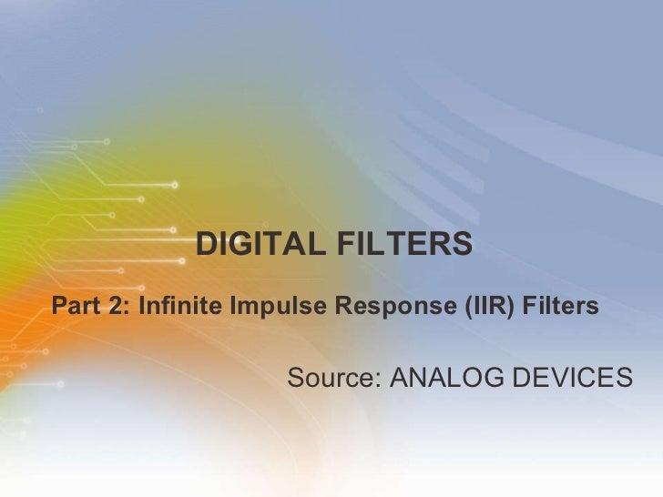 DIGITAL FILTERS <ul><li>Source: ANALOG DEVICES  </li></ul>Part 2: Infinite Impulse Response (IIR) Filters