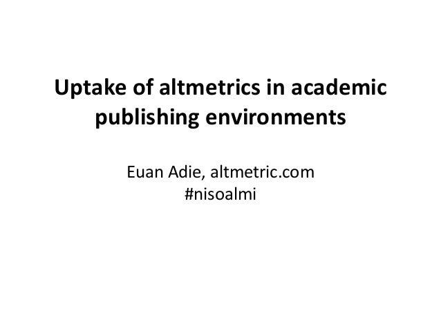 Uptake of altmetrics in academic publishing environments Euan Adie, altmetric.com #nisoalmi