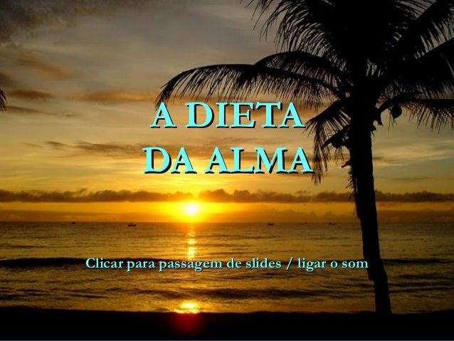 A DIETAA DIETA DA ALMADA ALMA Clicar para passagem de slides / ligar o somClicar para passagem de slides / ligar o som