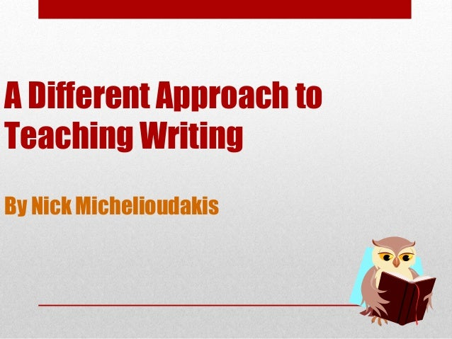 A Different Approach to Teaching Writing By Nick Michelioudakis