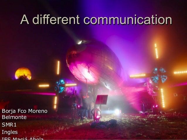 A different communicationA different communicationBorja Fco MorenoBorja Fco MorenoBelmonteBelmonteSMR1SMR1InglesIngles