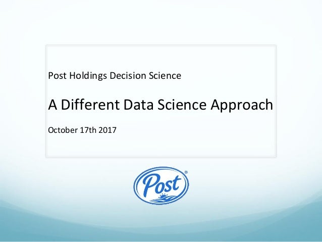 Post Holdings Decision Science A Different Data Science Approach October 17th 2017