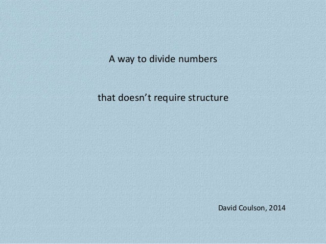A way to divide numbers that doesn't require structure David Coulson, 2014