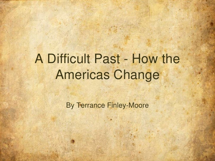 A Difficult Past - How the Americas Change<br />By Terrance Finley-Moore<br />