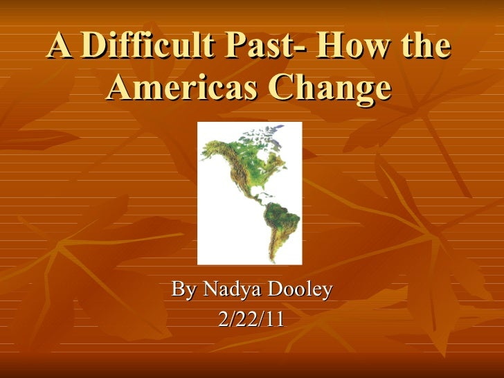 A Difficult Past- How the Americas Change By Nadya Dooley 2/22/11