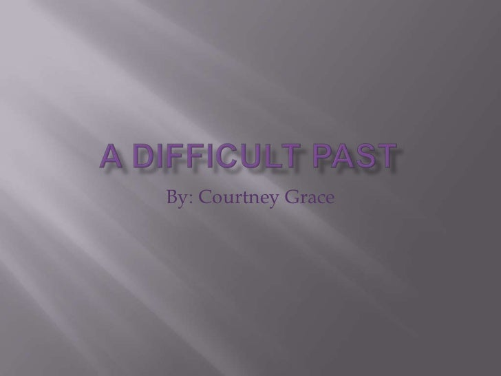 A Difficult Past <br />By: Courtney Grace<br />