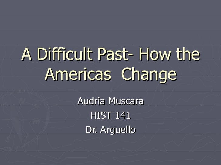 A Difficult Past- How the Americas  Change Audria Muscara HIST 141 Dr. Arguello