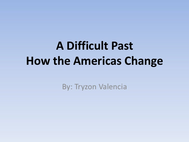 A Difficult Past How the Americas Change<br />By: Tryzon Valencia<br />