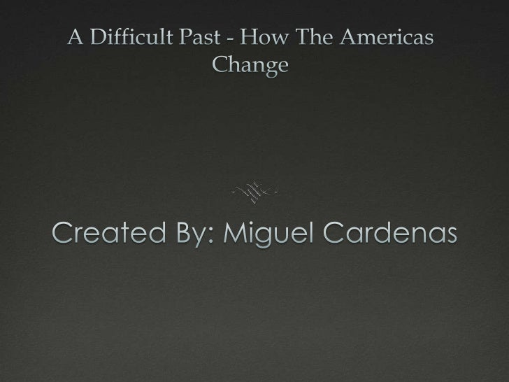 A Difficult Past - How The Americas Change<br />Created By: Miguel Cardenas<br />