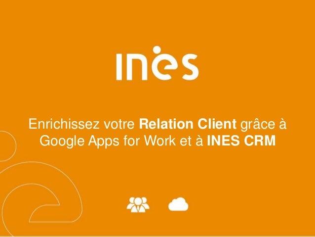 Enrichissez votre Relation Client grâce à Google Apps for Work et à INES CRM