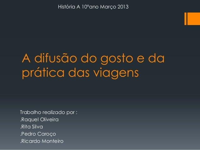 História A 10ºano Março 2013  A difusão do gosto e da prática das viagens Trabalho realizado por : .Raquel Oliveira .Rita ...