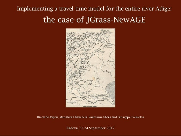 Implementing a travel time model for the entire river Adige: the case of JGrass-NewAGE Riccardo Rigon, Marialaura Bancheri...