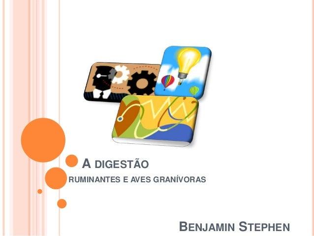 A DIGESTÃO RUMINANTES E AVES GRANÍVORAS BENJAMIN STEPHEN