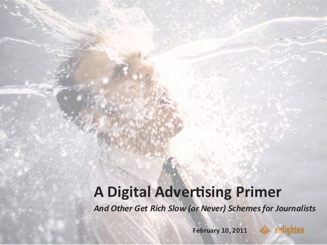 A	  Digital	  Adver-sing	  Primer	  	  And	  Other	  Get	  Rich	  Slow	  (or	  Never)	  Schemes	  for	  Journalists	      ...