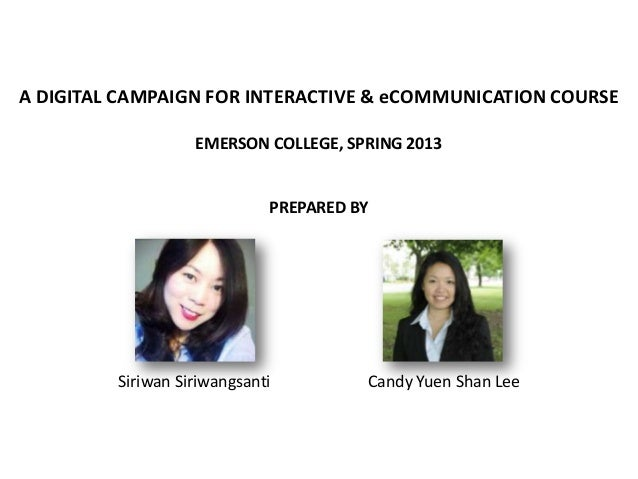 A DIGITAL CAMPAIGN FOR INTERACTIVE & eCOMMUNICATION COURSE EMERSON COLLEGE, SPRING 2013  PREPARED BY  Siriwan Siriwangsant...