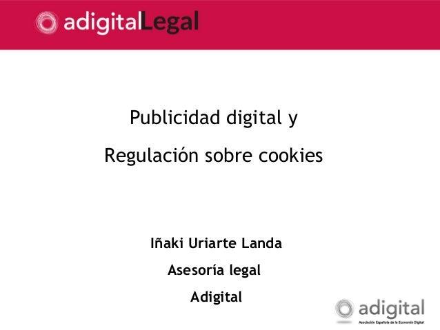 1 Publicidad digital y Regulación sobre cookies Iñaki Uriarte Landa Asesoría legal Adigital