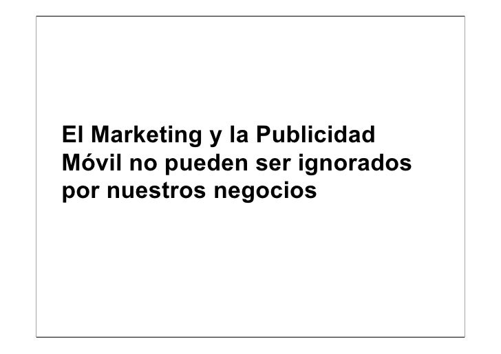 El Marketing y la PublicidadMóvil no pueden ser ignoradospor nuestros negocios