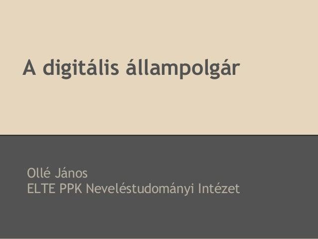 A digitális állampolgárOllé JánosELTE PPK Neveléstudományi Intézet