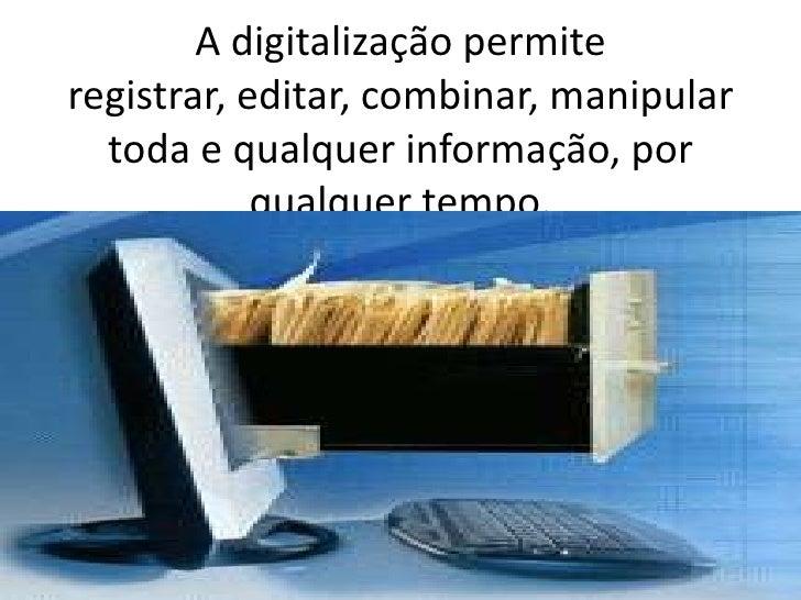 A digitalização permite registrar, editar, combinar, manipular toda e qualquer informação, por qualquer tempo.<br />