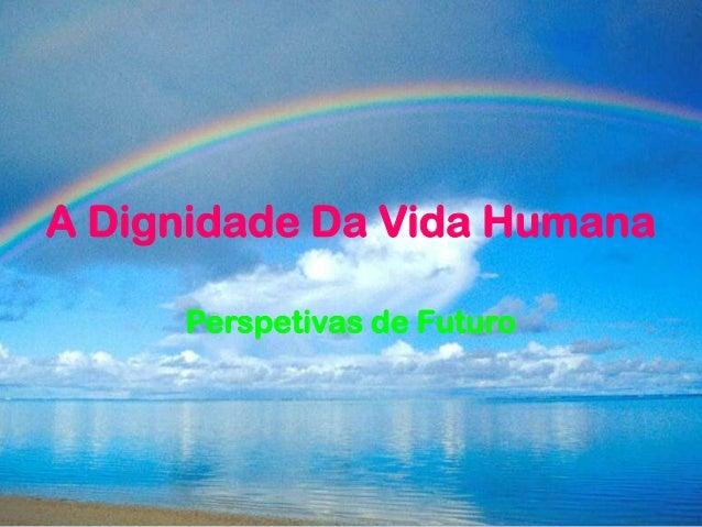 A Dignidade Da Vida HumanaPerspetivas de Futuro