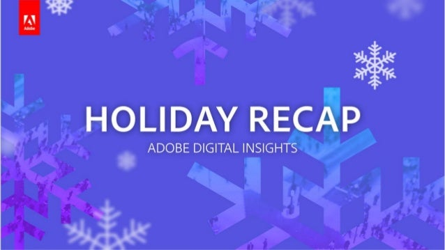 HOLIDAY RECAP 2017 Methodology Adobe Experience Cloud Adobe Analytics Cloud Most comprehensive report of its kind in indus...