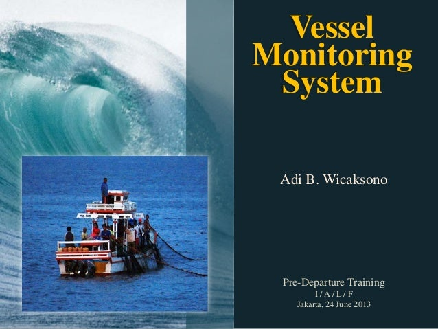 Adi B. Wicaksono Pre-Departure Training I / A / L / F Jakarta, 24 June 2013 Vessel Monitoring System